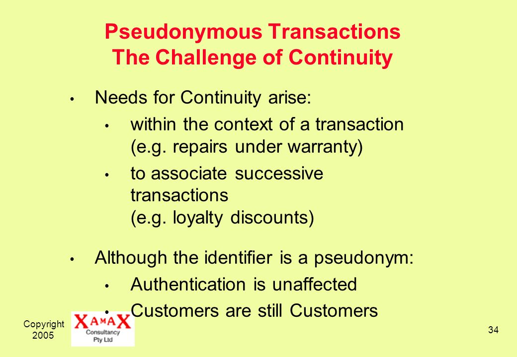 Copyright 2005 34 Pseudonymous Transactions The Challenge of Continuity Needs for Continuity arise: within the context of a transaction (e.g.
