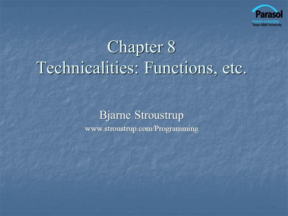 Chapter 8 Technicalities: Functions, etc. Bjarne Stroustrup www.stroustrup.com/Programming