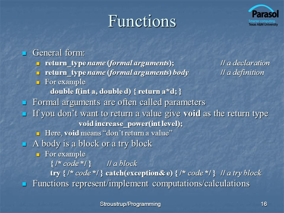 Functions General form: General form: return_type name (formal arguments); // a declaration return_type name (formal arguments); // a declaration return_type name (formal arguments) body// a definition return_type name (formal arguments) body// a definition For example For example double f(int a, double d) { return a*d; } Formal arguments are often called parameters Formal arguments are often called parameters If you dont want to return a value give void as the return type If you dont want to return a value give void as the return type void increase_power(int level); void increase_power(int level); Here, void means dont return a value Here, void means dont return a value A body is a block or a try block A body is a block or a try block For example For example { /* code */ }// a block try { /* code */ } catch(exception& e) { /* code */ }// a try block Functions represent/implement computations/calculations Functions represent/implement computations/calculations 16Stroustrup/Programming