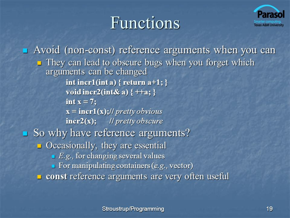 Functions Avoid (non-const) reference arguments when you can Avoid (non-const) reference arguments when you can They can lead to obscure bugs when you forget which arguments can be changed They can lead to obscure bugs when you forget which arguments can be changed int incr1(int a) { return a+1; } void incr2(int& a) { ++a; } int x = 7; x = incr1(x);// pretty obvious incr2(x);// pretty obscure So why have reference arguments.