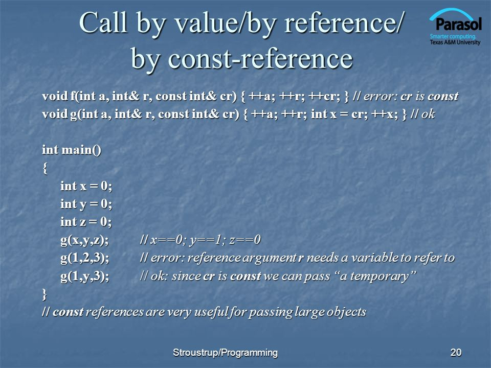 Call by value/by reference/ by const-reference void f(int a, int& r, const int& cr) { ++a; ++r; ++cr; } // error: cr is const void g(int a, int& r, const int& cr) { ++a; ++r; int x = cr; ++x; } // ok int main() { int x = 0; int y = 0; int z = 0; g(x,y,z);// x==0; y==1; z==0 g(1,2,3);// error: reference argument r needs a variable to refer to g(1,y,3);// ok: since cr is const we can pass a temporary } // const references are very useful for passing large objects 20Stroustrup/Programming