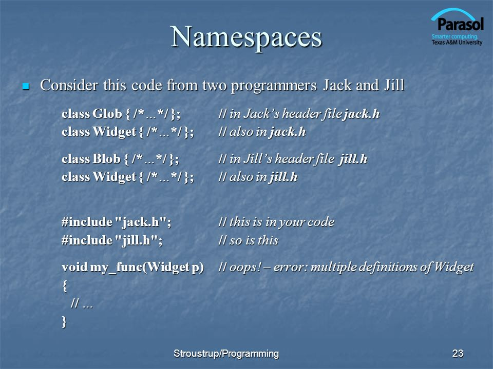 Namespaces Consider this code from two programmers Jack and Jill Consider this code from two programmers Jack and Jill class Glob { /*…*/ }; // in Jacks header file jack.h class Widget { /*…*/ }; // also in jack.h class Blob { /*…*/ }; // in Jills header file jill.h class Widget { /*…*/ }; // also in jill.h #include jack.h ;// this is in your code #include jill.h ;// so is this void my_func(Widget p)// oops.