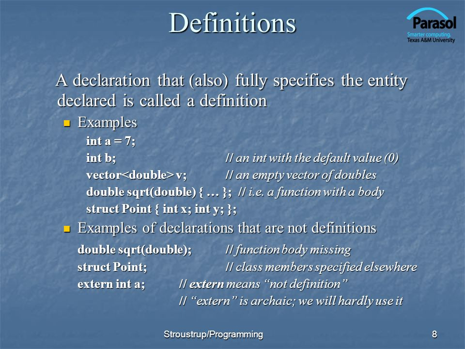 Definitions A declaration that (also) fully specifies the entity declared is called a definition A declaration that (also) fully specifies the entity declared is called a definition Examples Examples int a = 7; int b;// an int with the default value (0) vector v;// an empty vector of doubles double sqrt(double) { … }; // i.e.