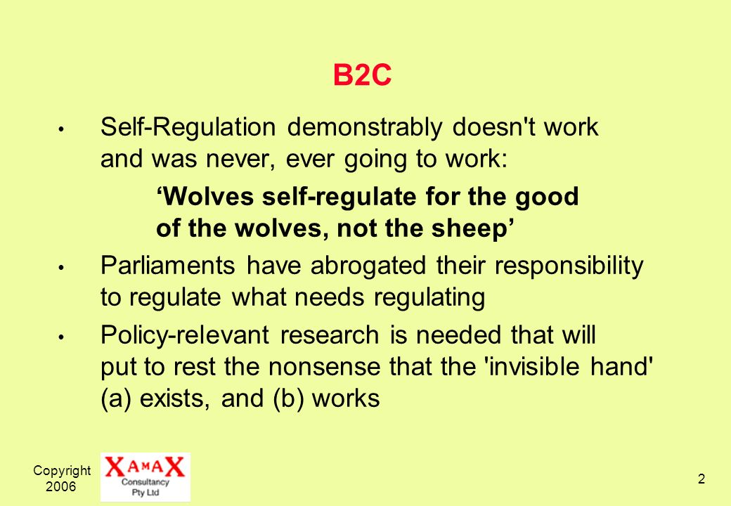 Copyright B2C Self-Regulation demonstrably doesn t work and was never, ever going to work: Wolves self-regulate for the good of the wolves, not the sheep Parliaments have abrogated their responsibility to regulate what needs regulating Policy-relevant research is needed that will put to rest the nonsense that the invisible hand (a) exists, and (b) works