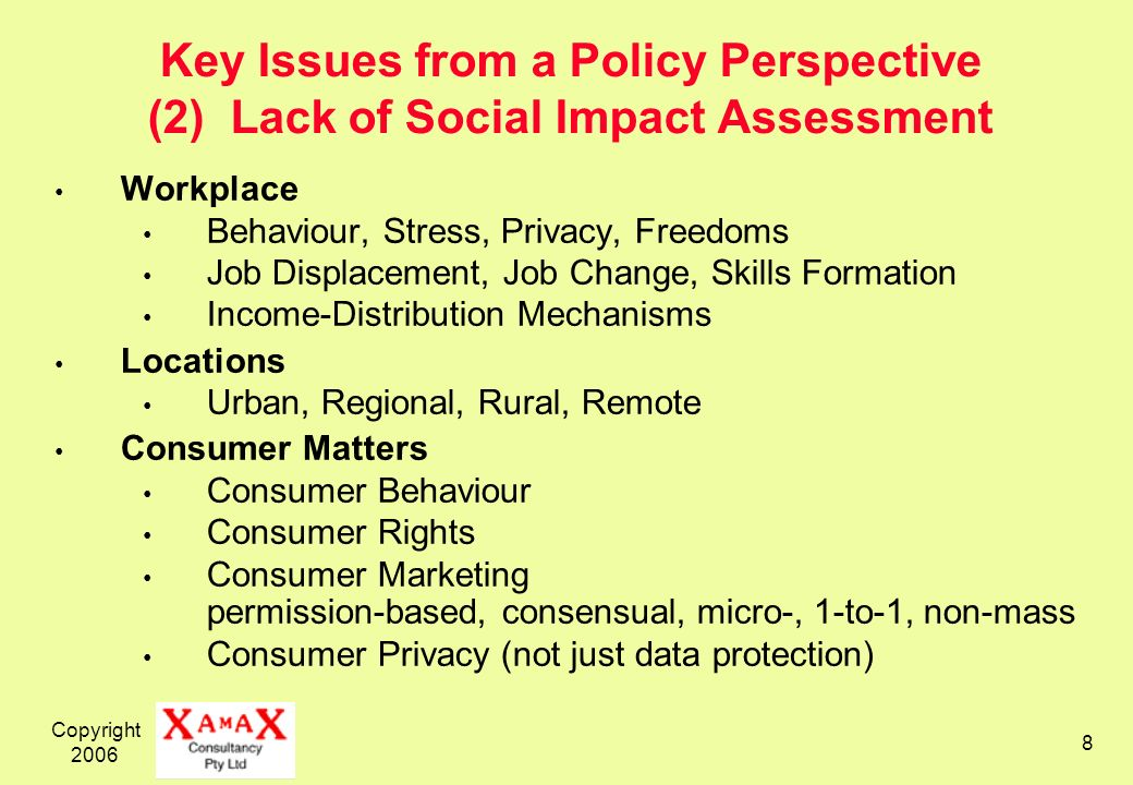 Copyright Key Issues from a Policy Perspective (2) Lack of Social Impact Assessment Workplace Behaviour, Stress, Privacy, Freedoms Job Displacement, Job Change, Skills Formation Income-Distribution Mechanisms Locations Urban, Regional, Rural, Remote Consumer Matters Consumer Behaviour Consumer Rights Consumer Marketing permission-based, consensual, micro-, 1-to-1, non-mass Consumer Privacy (not just data protection)