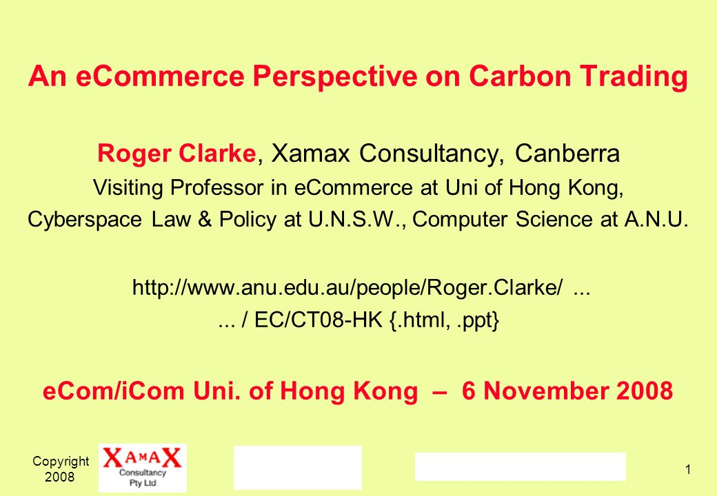 Copyright 2008 1 An eCommerce Perspective on Carbon Trading Roger Clarke, Xamax Consultancy, Canberra Visiting Professor in eCommerce at Uni of Hong Kong, Cyberspace Law & Policy at U.N.S.W., Computer Science at A.N.U.