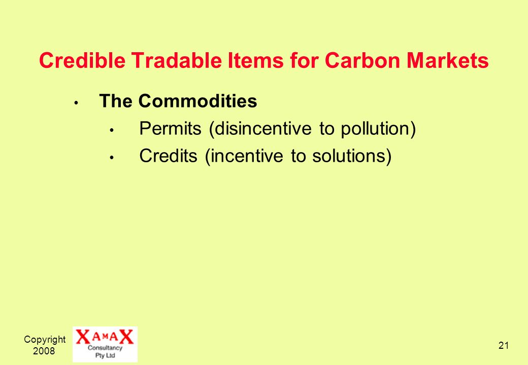 Copyright 2008 21 Credible Tradable Items for Carbon Markets The Commodities Permits (disincentive to pollution) Credits (incentive to solutions)