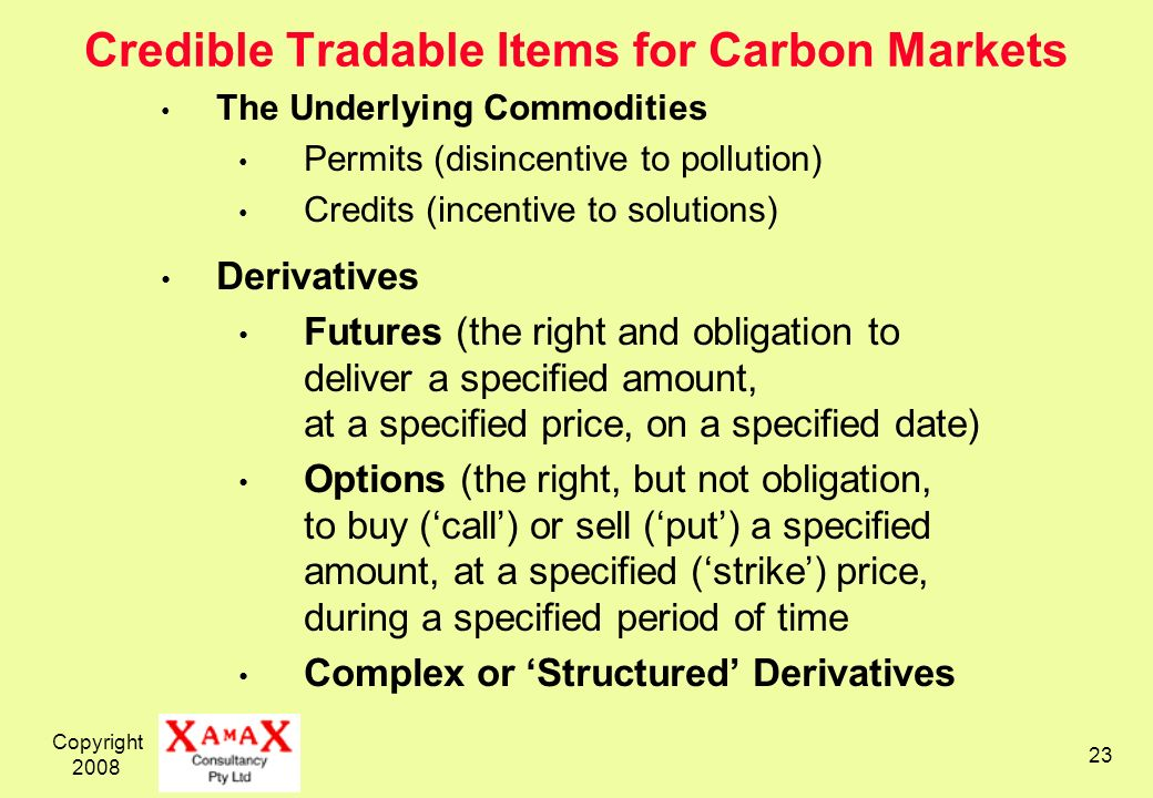 Copyright 2008 23 Credible Tradable Items for Carbon Markets The Underlying Commodities Permits (disincentive to pollution) Credits (incentive to solutions) Derivatives Futures (the right and obligation to deliver a specified amount, at a specified price, on a specified date) Options (the right, but not obligation, to buy (call) or sell (put) a specified amount, at a specified (strike) price, during a specified period of time Complex or Structured Derivatives