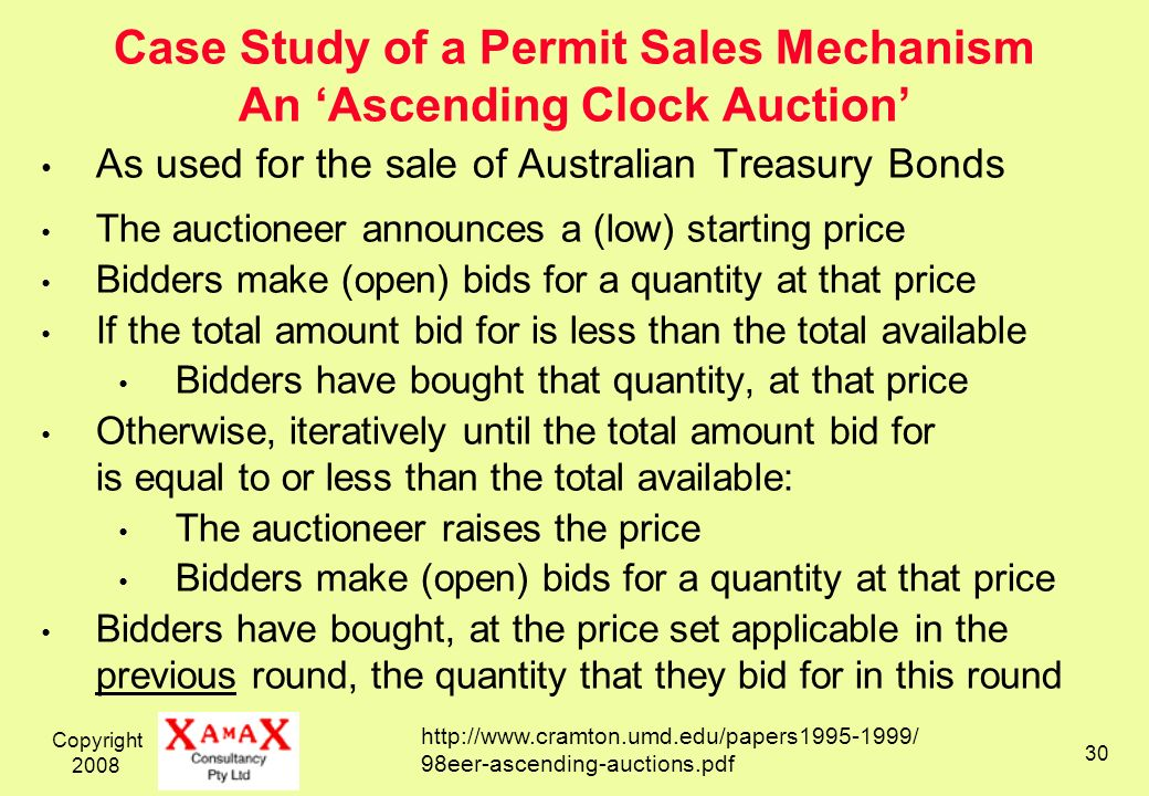Copyright 2008 30 Case Study of a Permit Sales Mechanism An Ascending Clock Auction As used for the sale of Australian Treasury Bonds The auctioneer announces a (low) starting price Bidders make (open) bids for a quantity at that price If the total amount bid for is less than the total available Bidders have bought that quantity, at that price Otherwise, iteratively until the total amount bid for is equal to or less than the total available: The auctioneer raises the price Bidders make (open) bids for a quantity at that price Bidders have bought, at the price set applicable in the previous round, the quantity that they bid for in this round http://www.cramton.umd.edu/papers1995-1999/ 98eer-ascending-auctions.pdf