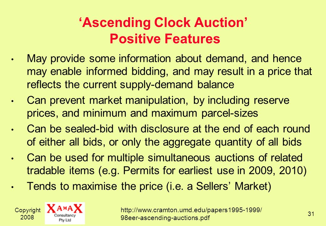 Copyright 2008 31 Ascending Clock Auction Positive Features May provide some information about demand, and hence may enable informed bidding, and may result in a price that reflects the current supply-demand balance Can prevent market manipulation, by including reserve prices, and minimum and maximum parcel-sizes Can be sealed-bid with disclosure at the end of each round of either all bids, or only the aggregate quantity of all bids Can be used for multiple simultaneous auctions of related tradable items (e.g.