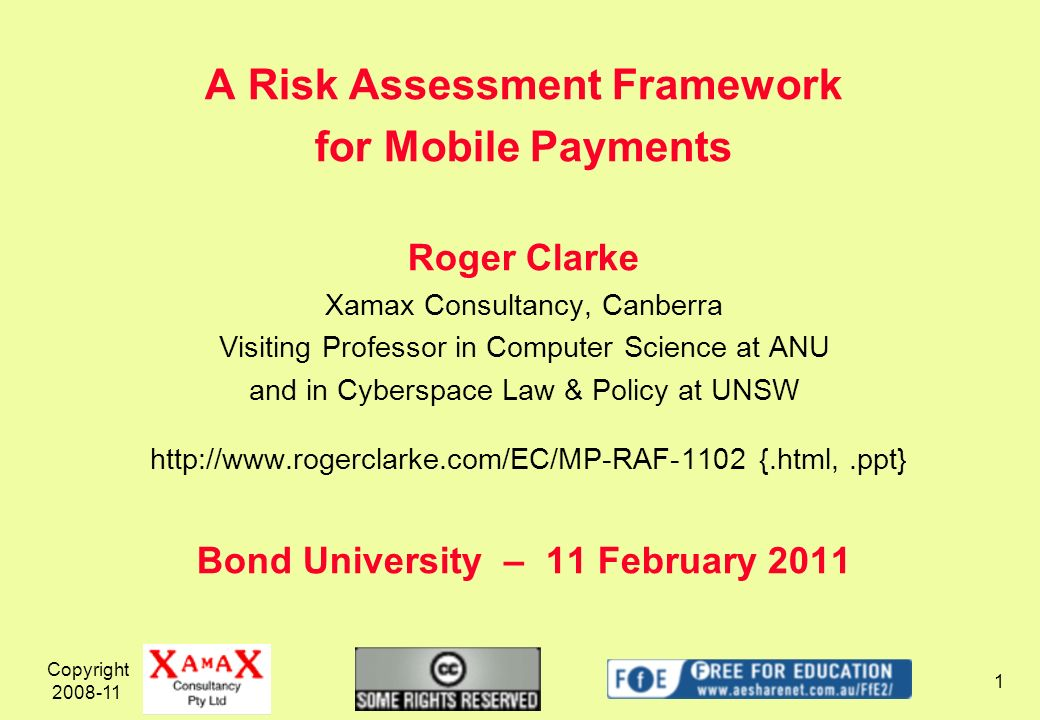 Copyright 2008-11 1 A Risk Assessment Framework for Mobile Payments Roger Clarke Xamax Consultancy, Canberra Visiting Professor in Computer Science at