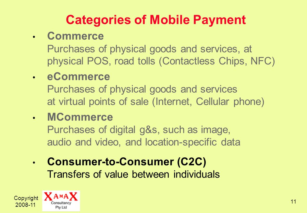 Copyright 2008-11 11 Categories of Mobile Payment Commerce Purchases of physical goods and services, at physical POS, road tolls (Contactless Chips, N
