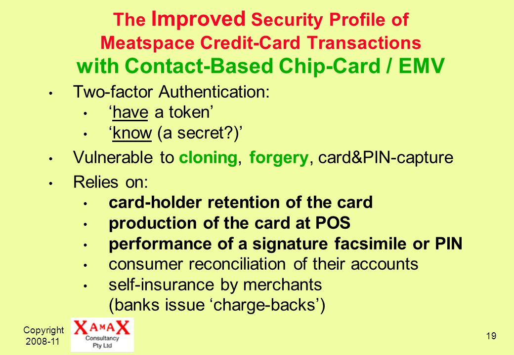 Copyright 2008-11 19 The Improved Security Profile of Meatspace Credit-Card Transactions with Contact-Based Chip-Card / EMV Two-factor Authentication: