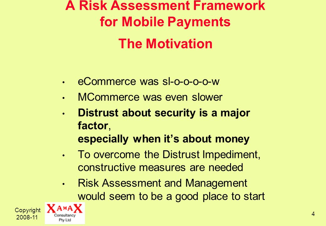 Copyright 2008-11 4 A Risk Assessment Framework for Mobile Payments The Motivation eCommerce was sl-o-o-o-o-w MCommerce was even slower Distrust about