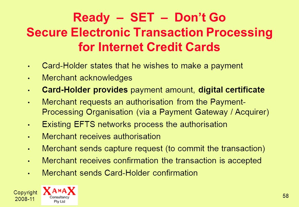 Copyright 2008-11 58 Ready – SET – Dont Go Secure Electronic Transaction Processing for Internet Credit Cards Card-Holder states that he wishes to mak