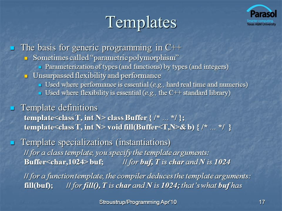 Templates The basis for generic programming in C++ The basis for generic programming in C++ Sometimes called parametric polymorphism Sometimes called parametric polymorphism Parameterization of types (and functions) by types (and integers) Parameterization of types (and functions) by types (and integers) Unsurpassed flexibility and performance Unsurpassed flexibility and performance Used where performance is essential (e.g., hard real time and numerics) Used where performance is essential (e.g., hard real time and numerics) Used where flexibility is essential (e.g., the C++ standard library) Used where flexibility is essential (e.g., the C++ standard library) Template definitions Template definitions template class Buffer { /* … */ }; template void fill(Buffer & b) { /* … */ } Template specializations (instantiations) Template specializations (instantiations) // for a class template, you specify the template arguments: Buffer buf;// for buf, T is char and N is 1024 // for a function template, the compiler deduces the template arguments: fill(buf);// for fill(), T is char and N is 1024; thats what buf has 17Stroustrup/Programming Apr 10
