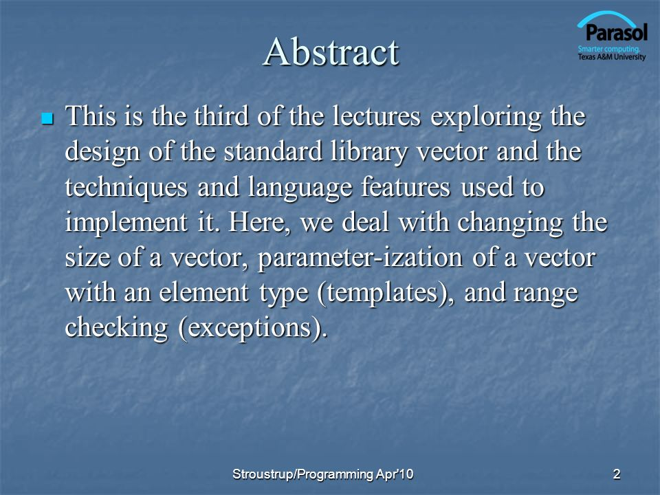 Assignment Copy and swap is a powerful general idea Copy and swap is a powerful general idea vector& vector::operator=(const vector& a) // like copy constructor, but we must deal with old elements // make a copy of a then replace the current sz and elem with as { double* p = new double[a.sz];// allocate new space for (int i = 0; i<a.sz; ++i) p[i] = a.elem[i];// copy elements delete[ ] elem;// deallocate old space sz = a.sz;// set new size elem = p;// set new elements return *this; // return a self-reference } 13Stroustrup/Programming Apr 10