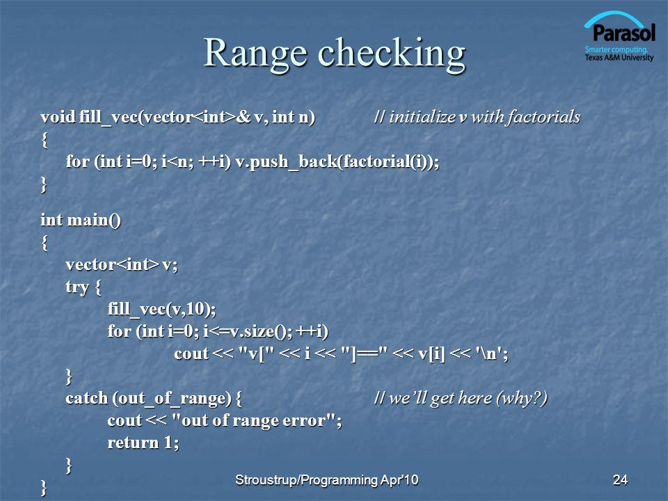 Range checking void fill_vec(vector & v, int n)// initialize v with factorials { for (int i=0; i<n; ++i) v.push_back(factorial(i)); } int main() { vector v; try { fill_vec(v,10); for (int i=0; i<=v.size(); ++i) cout << v[ << i << ]== << v[i] << \n ; } catch (out_of_range) {// well get here (why ) cout << out of range error ; return 1; }} 24Stroustrup/Programming Apr 10