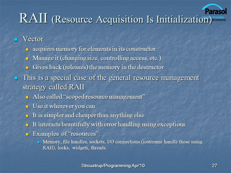 RAII (Resource Acquisition Is Initialization) Vector Vector acquires memory for elements in its constructor acquires memory for elements in its constructor Manage it (changing size, controlling access, etc.) Manage it (changing size, controlling access, etc.) Gives back (releases) the memory in the destructor Gives back (releases) the memory in the destructor This is a special case of the general resource management strategy called RAII This is a special case of the general resource management strategy called RAII Also called scoped resource management Also called scoped resource management Use it wherever you can Use it wherever you can It is simpler and cheaper than anything else It is simpler and cheaper than anything else It interacts beautifully with error handling using exceptions It interacts beautifully with error handling using exceptions Examples of resources: Examples of resources: Memory, file handles, sockets, I/O connections (iostreams handle those using RAII), locks, widgets, threads.