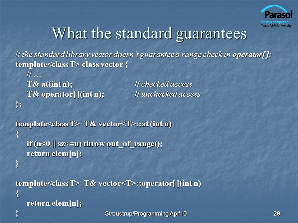 What the standard guarantees // the standard library vector doesnt guarantee a range check in operator[ ]: template class vector { // … T& at(int n);// checked access T& operator[ ](int n);// unchecked access }; template T& vector ::at (int n) { if (n<0 || sz<=n) throw out_of_range(); return elem[n]; } template T& vector ::operator[ ](int n) { return elem[n]; } 29Stroustrup/Programming Apr 10