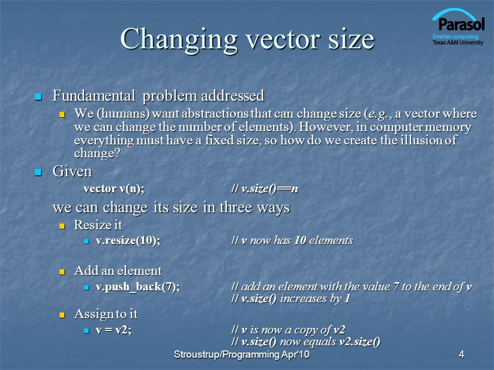 Representing vector If you resize() or push_back() once, youll probably do it again; If you resize() or push_back() once, youll probably do it again; lets prepare for that by sometimes keeping a bit of free space for future expansion lets prepare for that by sometimes keeping a bit of free space for future expansion class vector { int sz; double* elem; int space;// number of elements plus free space // (the number of slots for new elements) public: // … }; 5 allocation:sz: ------------elements------- (initialized) -----free space-------------- (uninitialized) 0 Stroustrup/Programming Apr 10