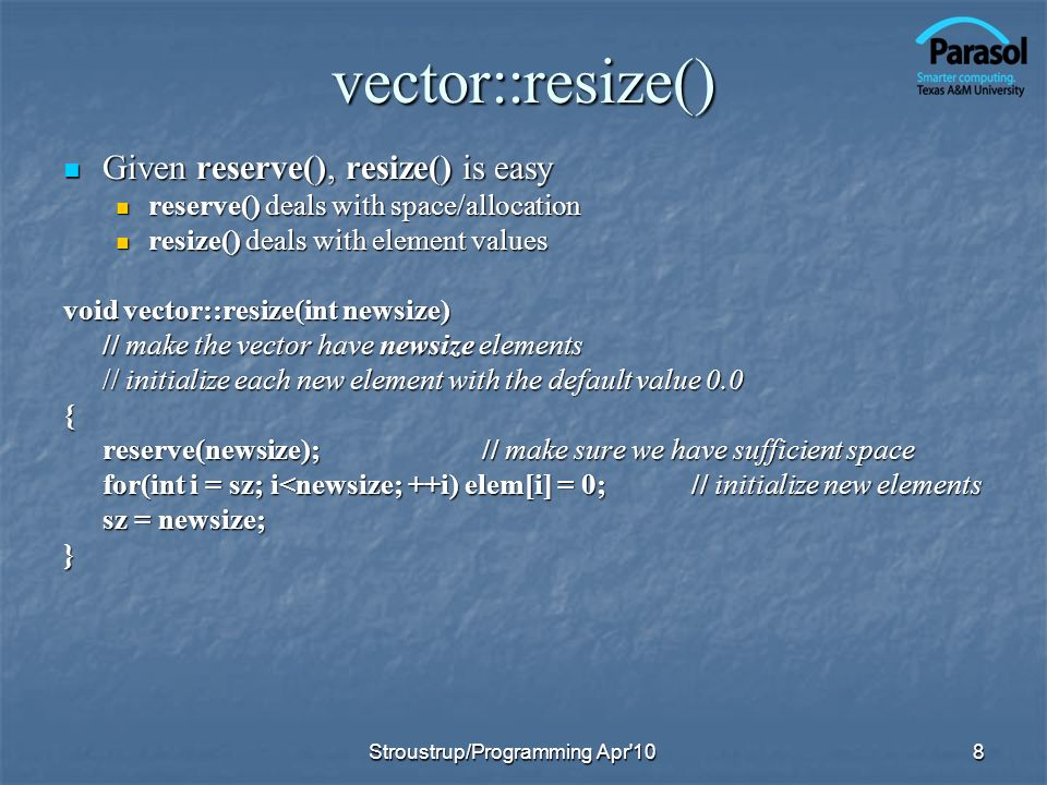 vector::resize() Given reserve(), resize() is easy Given reserve(), resize() is easy reserve() deals with space/allocation reserve() deals with space/allocation resize() deals with element values resize() deals with element values void vector::resize(int newsize) // make the vector have newsize elements // initialize each new element with the default value 0.0 { reserve(newsize);// make sure we have sufficient space for(int i = sz; i<newsize; ++i) elem[i] = 0;// initialize new elements sz = newsize; } 8Stroustrup/Programming Apr 10