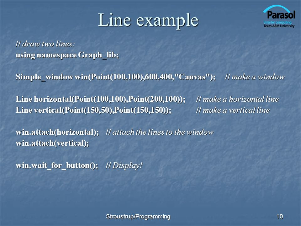 Line example // draw two lines: using namespace Graph_lib; Simple_window win(Point(100,100),600,400, Canvas ); // make a window Line horizontal(Point(100,100),Point(200,100)); // make a horizontal line Line vertical(Point(150,50),Point(150,150));// make a vertical line win.attach(horizontal);// attach the lines to the window win.attach(vertical); win.wait_for_button();// Display.