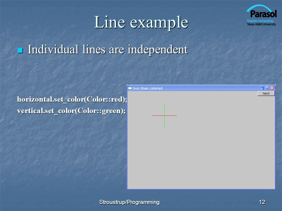 Line example Individual lines are independent Individual lines are independenthorizontal.set_color(Color::red);vertical.set_color(Color::green); 12Stroustrup/Programming