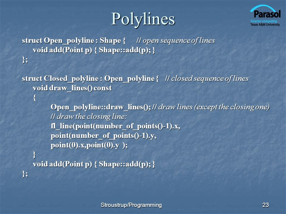 Polylines struct Open_polyline : Shape {// open sequence of lines void add(Point p) { Shape::add(p); } }; struct Closed_polyline : Open_polyline {// closed sequence of lines void draw_lines() const { Open_polyline::draw_lines(); // draw lines (except the closing one) // draw the closing line: fl_line(point(number_of_points()-1).x,point(number_of_points()-1).y, point(0).x,point(0).y ); } void add(Point p) { Shape::add(p); } }; 23Stroustrup/Programming