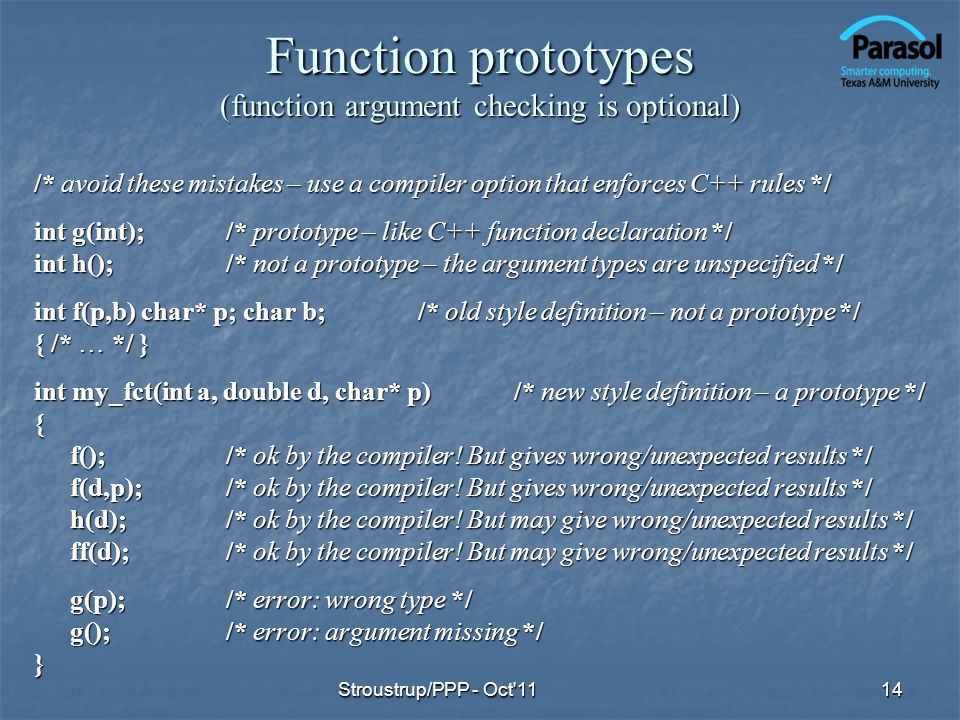 Function prototypes (function argument checking is optional) /* avoid these mistakes – use a compiler option that enforces C++ rules */ int g(int);/*