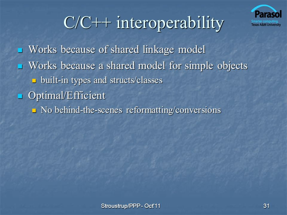 C/C++ interoperability Works because of shared linkage model Works because of shared linkage model Works because a shared model for simple objects Wor
