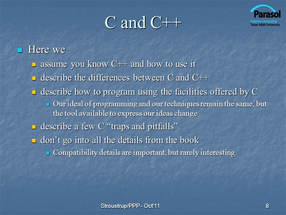 C and C++ C++ is a general-purpose programming language with a bias towards systems programming that C++ is a general-purpose programming language with a bias towards systems programming that is a better C is a better C supports data abstraction supports data abstraction supports object-oriented programming supports object-oriented programming supports generic programming supports generic programming 9Stroustrup/PPP - Oct 11 C: Functions and structs Functions and structs Machine model (basic types and operations) Machine model (basic types and operations) Compilation and linkage model Compilation and linkage model