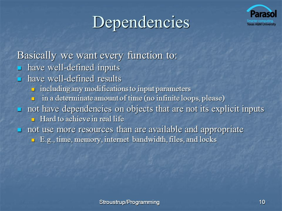 Dependencies Basically we want every function to: have well-defined inputs have well-defined inputs have well-defined results have well-defined results including any modifications to input parameters including any modifications to input parameters in a determinate amount of time (no infinite loops, please) in a determinate amount of time (no infinite loops, please) not have dependencies on objects that are not its explicit inputs not have dependencies on objects that are not its explicit inputs Hard to achieve in real life Hard to achieve in real life not use more resources than are available and appropriate not use more resources than are available and appropriate E.g., time, memory, internet bandwidth, files, and locks E.g., time, memory, internet bandwidth, files, and locks 10Stroustrup/Programming