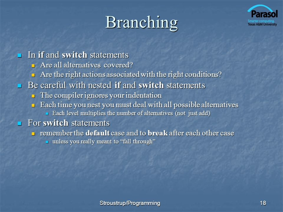 Branching In if and switch statements In if and switch statements Are all alternatives covered.