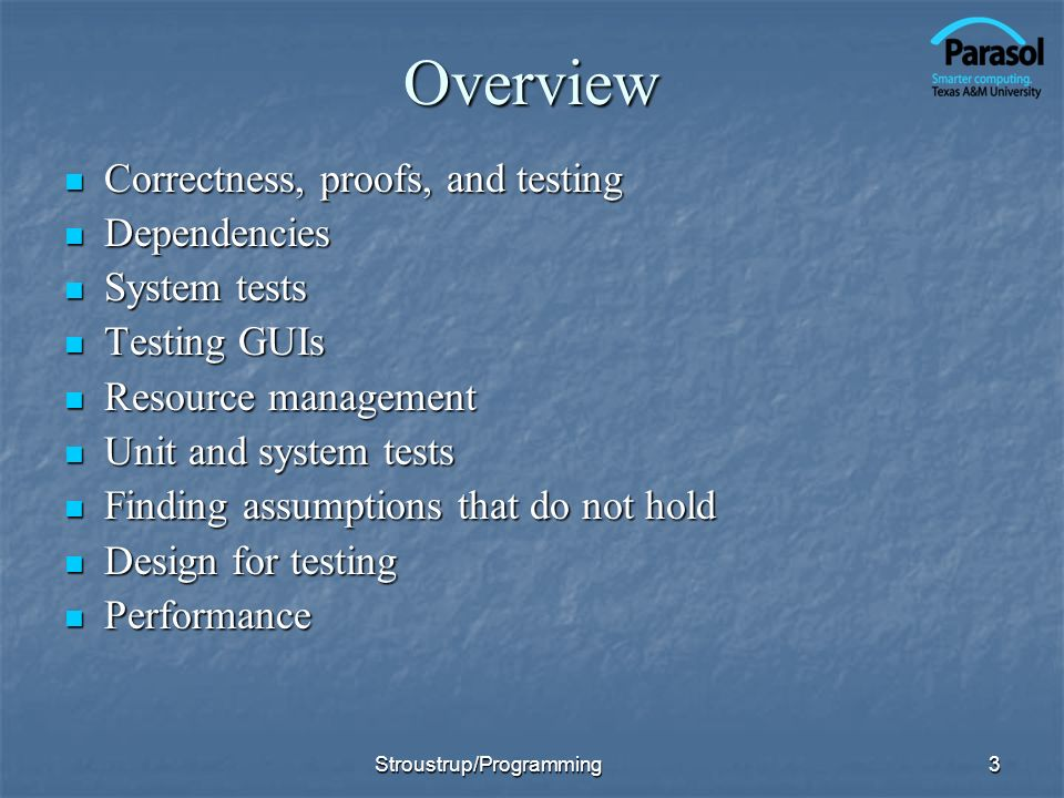 Overview Correctness, proofs, and testing Correctness, proofs, and testing Dependencies Dependencies System tests System tests Testing GUIs Testing GUIs Resource management Resource management Unit and system tests Unit and system tests Finding assumptions that do not hold Finding assumptions that do not hold Design for testing Design for testing Performance Performance 3Stroustrup/Programming