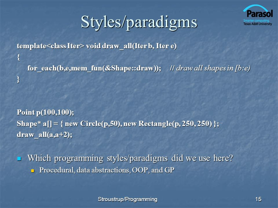 Styles/paradigms template void draw_all(Iter b, Iter e) { for_each(b,e,mem_fun(&Shape::draw)); // draw all shapes in [b:e) } Point p(100,100); Shape*
