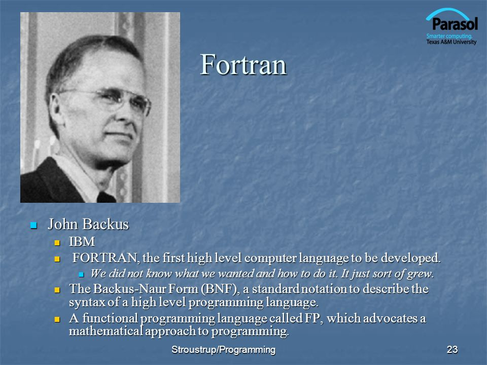 Fortran John Backus John Backus IBM FORTRAN, the first high level computer language to be developed. We did not know what we wanted and how to do it.