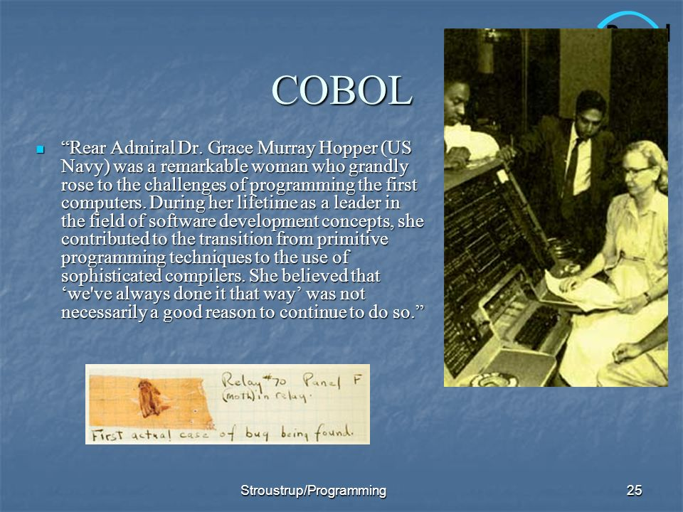 COBOL Rear Admiral Dr. Grace Murray Hopper (US Navy) was a remarkable woman who grandly rose to the challenges of programming the first computers. Dur