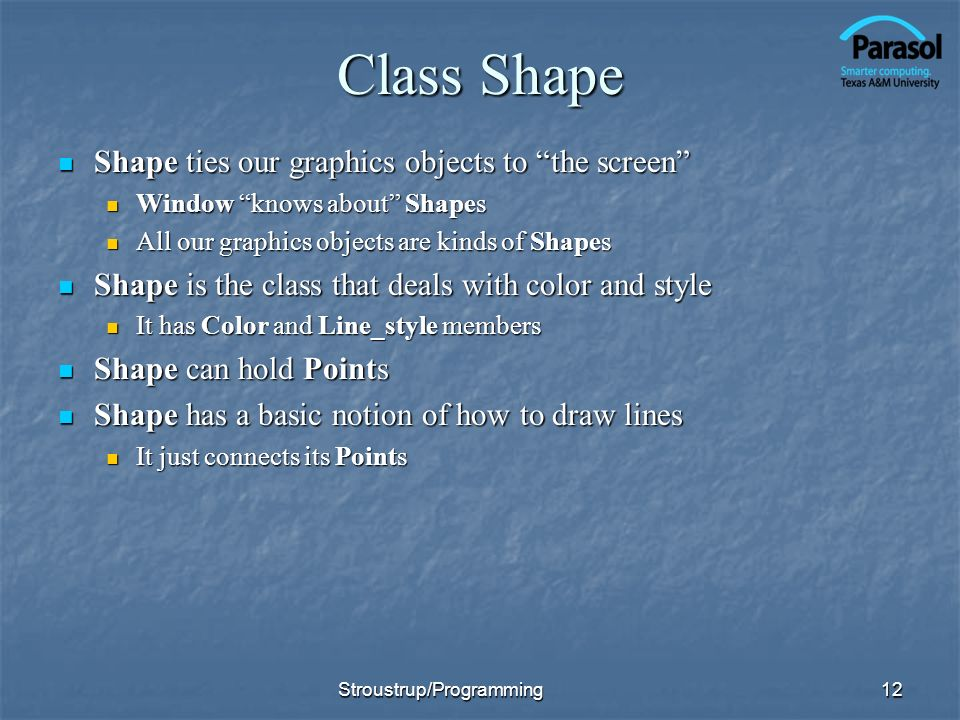 Class Shape Shape ties our graphics objects to the screen Shape ties our graphics objects to the screen Window knows about Shapes Window knows about Shapes All our graphics objects are kinds of Shapes All our graphics objects are kinds of Shapes Shape is the class that deals with color and style Shape is the class that deals with color and style It has Color and Line_style members It has Color and Line_style members Shape can hold Points Shape can hold Points Shape has a basic notion of how to draw lines Shape has a basic notion of how to draw lines It just connects its Points It just connects its Points 12Stroustrup/Programming