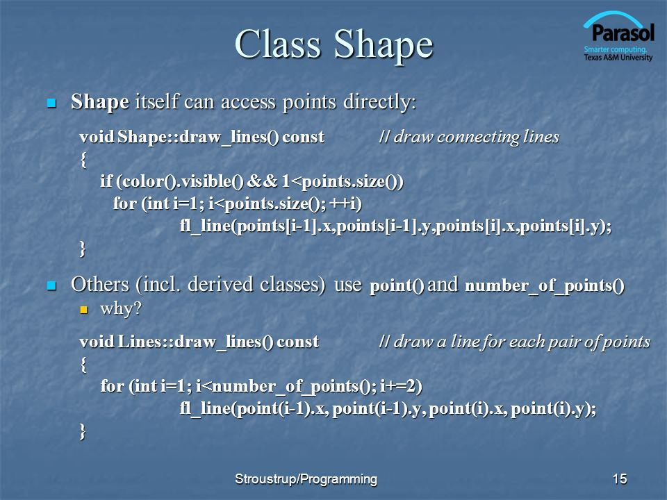 Class Shape Shape itself can access points directly: Shape itself can access points directly: void Shape::draw_lines() const// draw connecting lines { if (color().visible() && 1<points.size()) for (int i=1; i<points.size(); ++i) fl_line(points[i-1].x,points[i-1].y,points[i].x,points[i].y);} Others (incl.