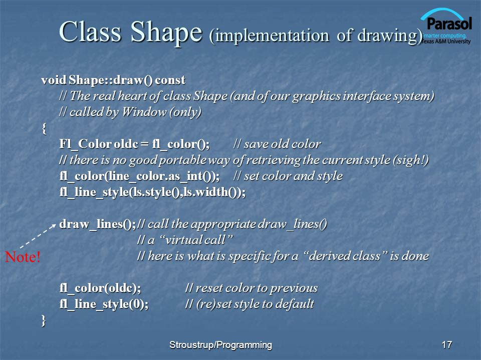 Class Shape (implementation of drawing) void Shape::draw() const // The real heart of class Shape (and of our graphics interface system) // called by Window (only) { Fl_Color oldc = fl_color();// save old color // there is no good portable way of retrieving the current style (sigh!) fl_color(line_color.as_int());// set color and style fl_line_style(ls.style(),ls.width()); draw_lines();// call the appropriate draw_lines() // a virtual call // here is what is specific for a derived class is done fl_color(oldc);// reset color to previous fl_line_style(0);// (re)set style to default } 17 Note.