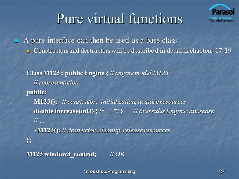Pure virtual functions A pure interface can then be used as a base class A pure interface can then be used as a base class Constructors and destructors will be describe d in detail in chapters 17-19 Constructors and destructors will be describe d in detail in chapters 17-19 Class M123 : public Engine {// engine model M123 // representation public: M123();// construtor: initialization, acquire resources double increase(int i) { /* … */ }// overrides Engine ::increase // … ~M123();// destructor: cleanup, release resources }; M123 window3_control;// M123 window3_control;// OK Stroustrup/Programming27