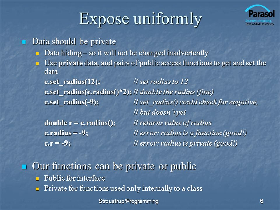 Expose uniformly Data should be private Data should be private Data hiding – so it will not be changed inadvertently Data hiding – so it will not be changed inadvertently Use private data, and pairs of public access functions to get and set the data Use private data, and pairs of public access functions to get and set the data c.set_radius(12);// set radius to 12 c.set_radius(c.radius()*2);// double the radius (fine) c.set_radius(-9); // set_radius() could check for negative, // but doesnt yet double r = c.radius();// returns value of radius c.radius = -9;// error: radius is a function (good!) c.r = -9;// error: radius is private (good!) Our functions can be private or public Our functions can be private or public Public for interface Public for interface Private for functions used only internally to a class Private for functions used only internally to a class 6Stroustrup/Programming