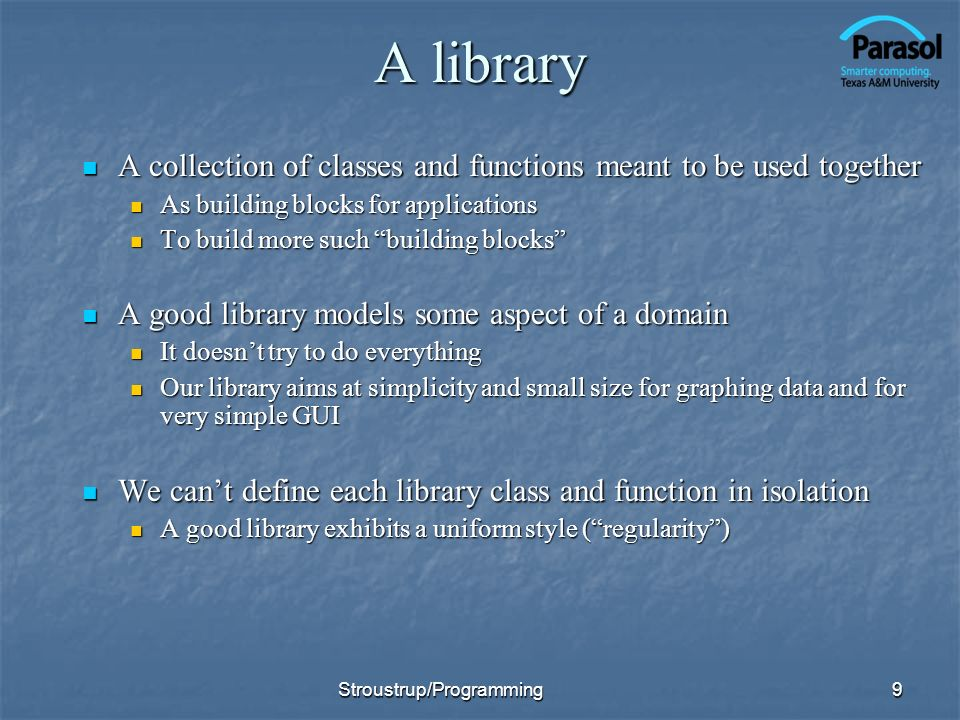 A library A collection of classes and functions meant to be used together A collection of classes and functions meant to be used together As building blocks for applications As building blocks for applications To build more such building blocks To build more such building blocks A good library models some aspect of a domain A good library models some aspect of a domain It doesnt try to do everything It doesnt try to do everything Our library aims at simplicity and small size for graphing data and for very simple GUI Our library aims at simplicity and small size for graphing data and for very simple GUI We cant define each library class and function in isolation We cant define each library class and function in isolation A good library exhibits a uniform style (regularity) A good library exhibits a uniform style (regularity) 9Stroustrup/Programming