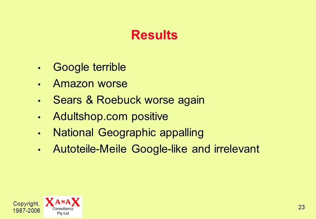 Copyright, 1987-2006 23 Results Google terrible Amazon worse Sears & Roebuck worse again Adultshop.com positive National Geographic appalling Autoteil