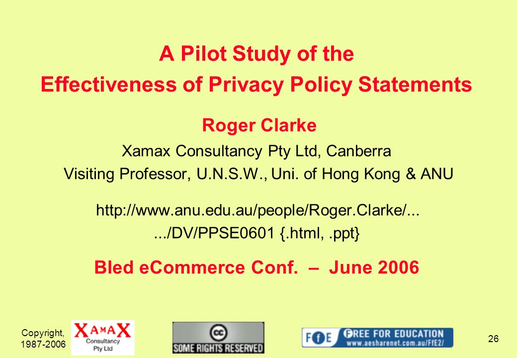 Copyright, 1987-2006 26 A Pilot Study of the Effectiveness of Privacy Policy Statements Roger Clarke Xamax Consultancy Pty Ltd, Canberra Visiting Prof
