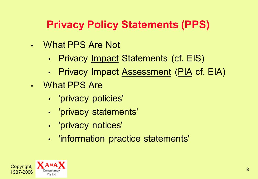 Copyright, 1987-2006 8 Privacy Policy Statements (PPS) What PPS Are Not Privacy Impact Statements (cf. EIS) Privacy Impact Assessment (PIA cf. EIA) Wh