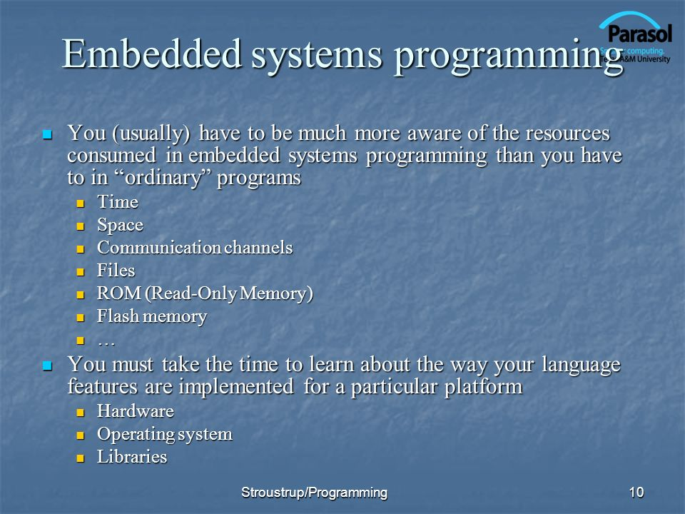Embedded systems programming You (usually) have to be much more aware of the resources consumed in embedded systems programming than you have to in or