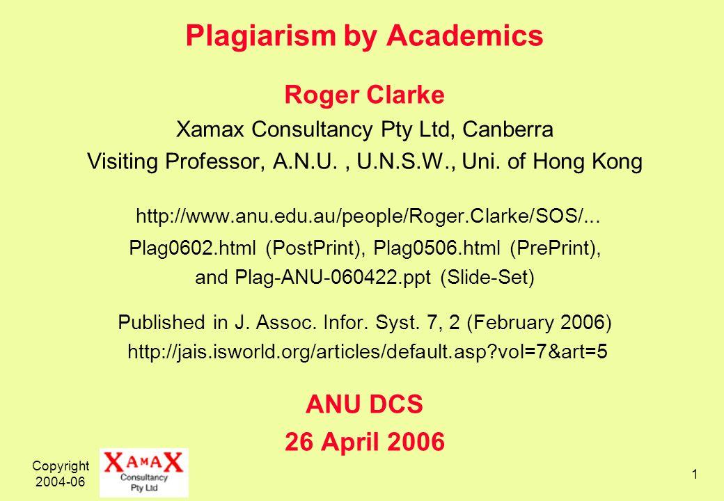 Copyright 2004-06 1 Plagiarism by Academics Roger Clarke Xamax Consultancy Pty Ltd, Canberra Visiting Professor, A.N.U., U.N.S.W., Uni.