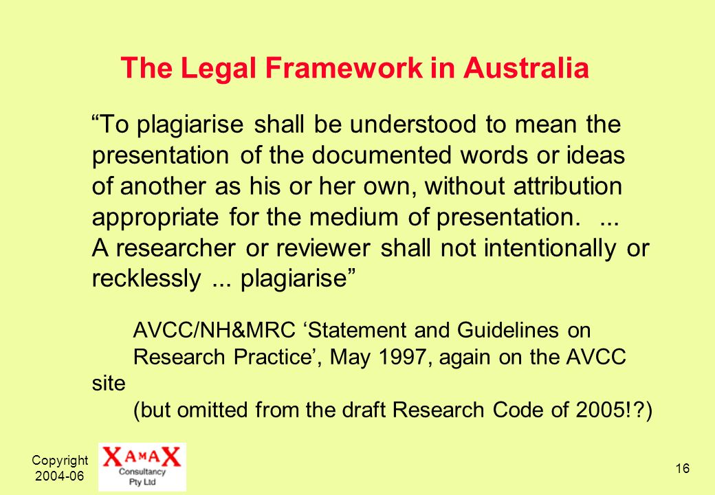 Copyright 2004-06 16 The Legal Framework in Australia To plagiarise shall be understood to mean the presentation of the documented words or ideas of another as his or her own, without attribution appropriate for the medium of presentation....